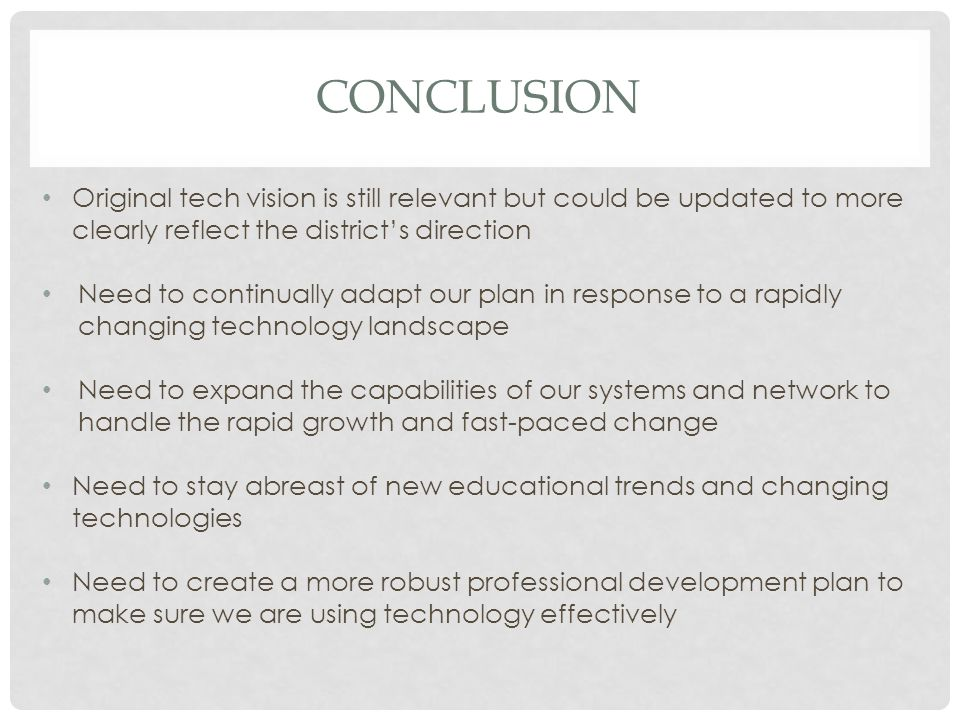 CONCLUSION Original tech vision is still relevant but could be updated to more clearly reflect the district's direction Need to continually adapt our plan in response to a rapidly changing technology landscape Need to expand the capabilities of our systems and network to handle the rapid growth and fast-paced change Need to stay abreast of new educational trends and changing technologies Need to create a more robust professional development plan to make sure we are using technology effectively
