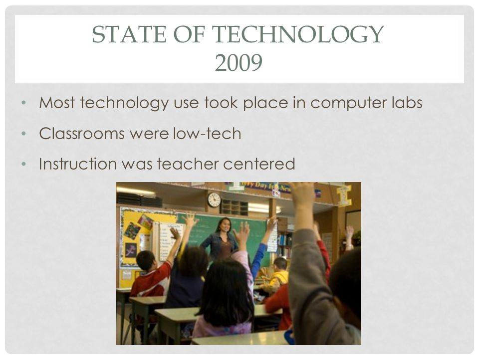 STATE OF TECHNOLOGY 2009 Most technology use took place in computer labs Classrooms were low-tech Instruction was teacher centered