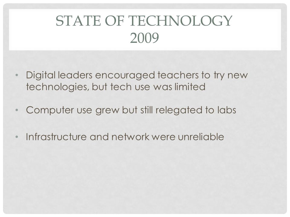 STATE OF TECHNOLOGY 2009 Digital leaders encouraged teachers to try new technologies, but tech use was limited Computer use grew but still relegated to labs Infrastructure and network were unreliable
