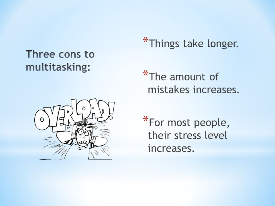 * Things take longer. * The amount of mistakes increases. * For most people, their stress level increases.