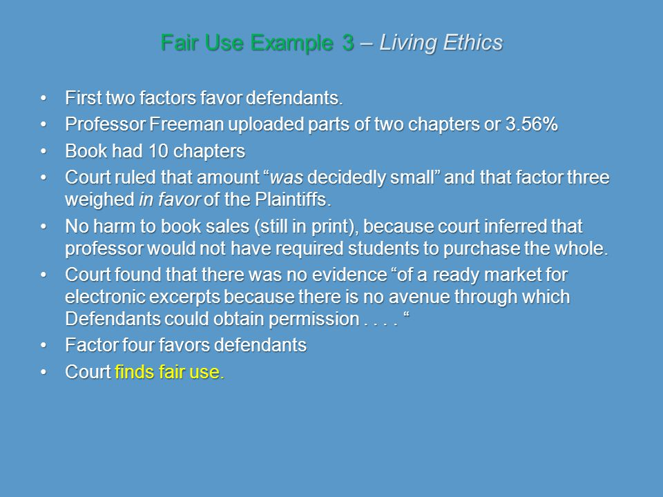 Fair Use Example 3 – Living Ethics First two factors favor defendants.First two factors favor defendants. Professor Freeman uploaded parts of two chap