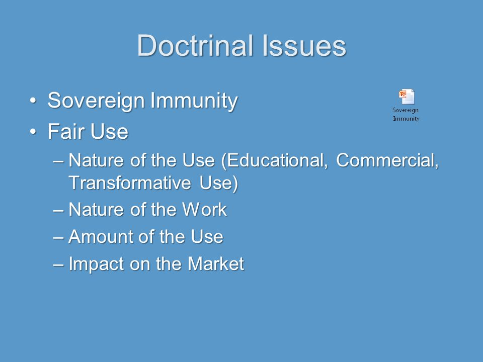 Doctrinal Issues Sovereign ImmunitySovereign Immunity Fair UseFair Use –Nature of the Use (Educational, Commercial, Transformative Use) –Nature of the