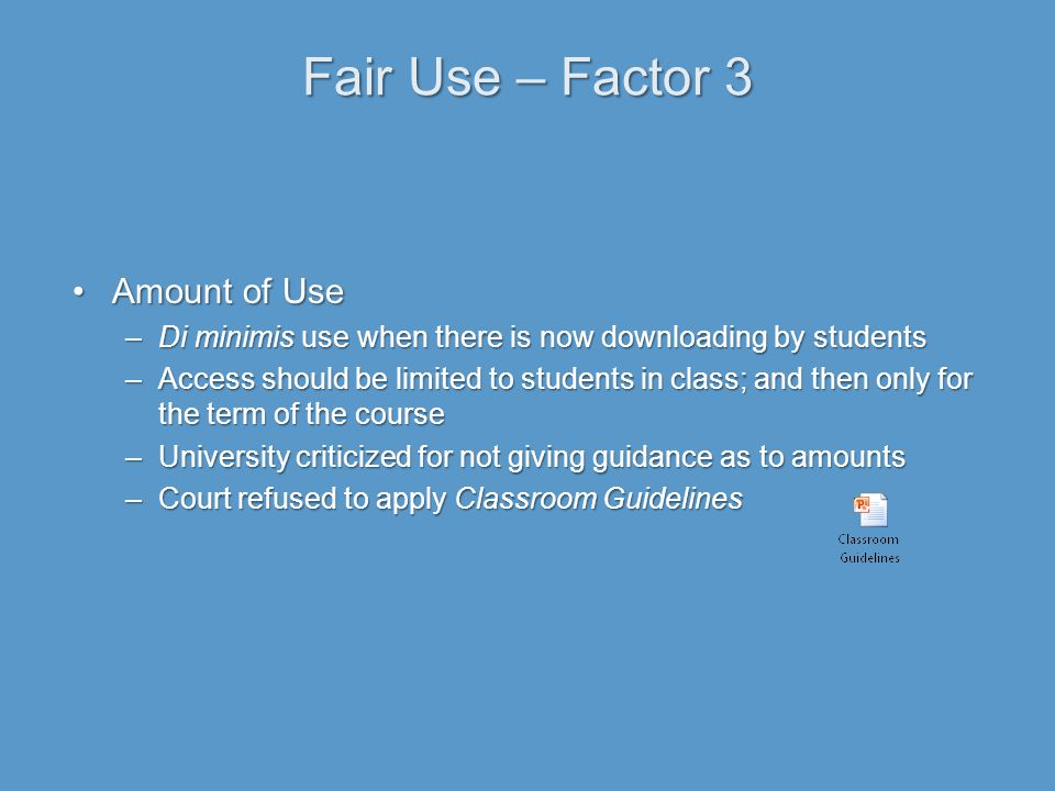 Fair Use – Factor 3 Amount of UseAmount of Use –Di minimis use when there is now downloading by students –Access should be limited to students in class; and then only for the term of the course –University criticized for not giving guidance as to amounts –Court refused to apply Classroom Guidelines