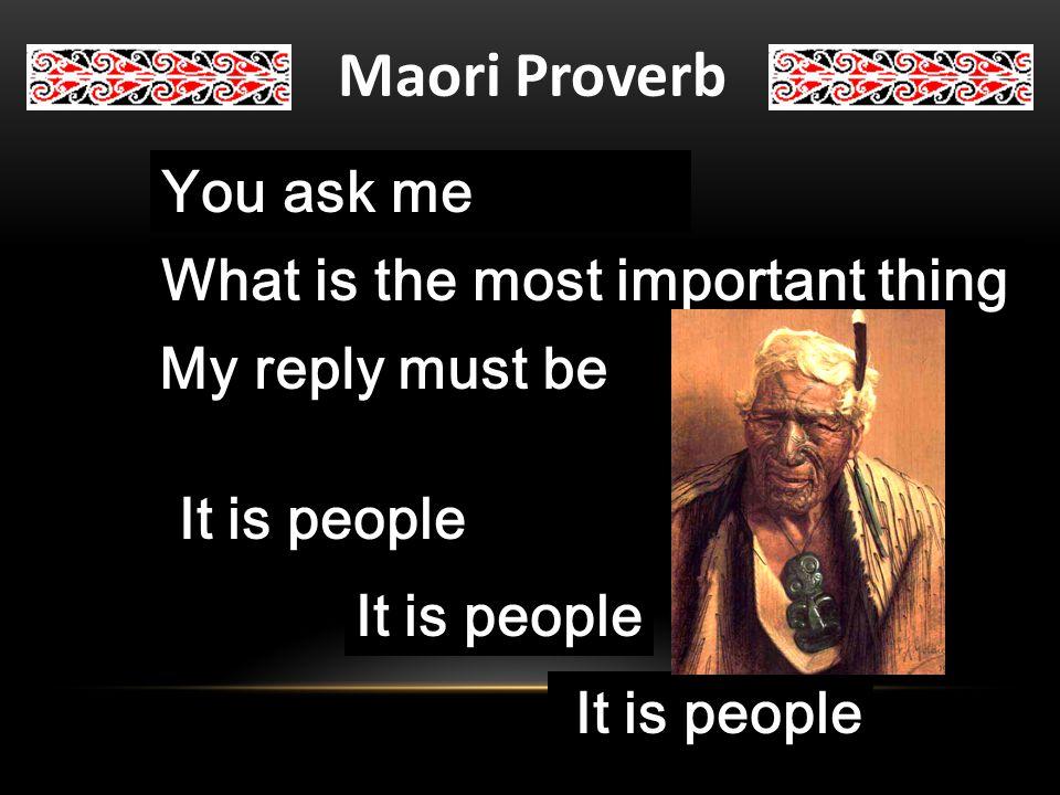 Maori Proverb Uia mai koe ki ahau He aha te mea nui o te ao Maku e kii atu He tangata You ask me What is the most important thing My reply must be It is people