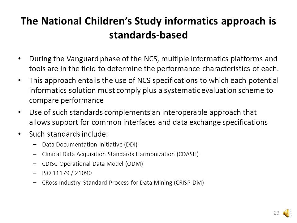 The National Children's Study takes an informatics approach that is flexible to support innovation and accommodate evolving technology The approach to informatics for the National Children's Study is informed by several trends in informatics, including: – modular architecture – use of standardized terminology with curation – semantic awareness – scalability – defined transmission standards – open architecture and open source platforms with development communities – vertical and horizontal integration of process – interoperability