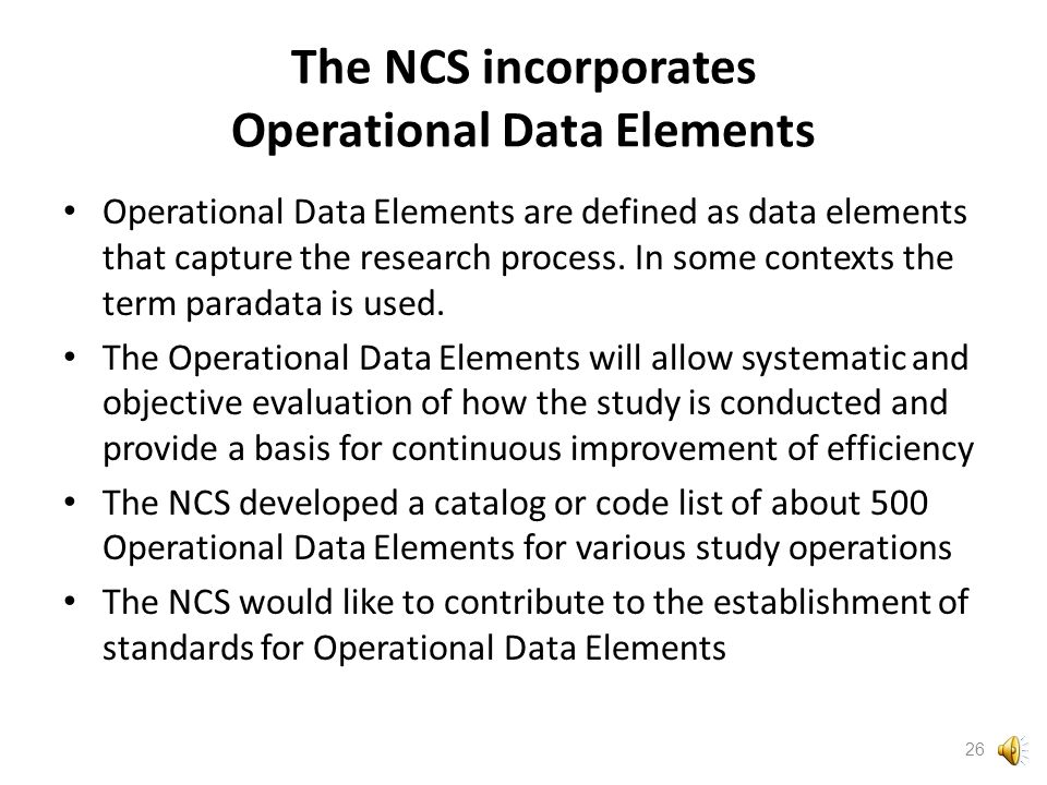 NCS Data Life Cycle From concept to archive, the NCS has a consistent approach to the data life cycle Description can be found in the NCS Data Life Cycle Concepts of Operation http://www.nationalchildrensstudy.gov/about/overview/Pages/ NCS_concept_of_operations_04_28_11.pdf 25