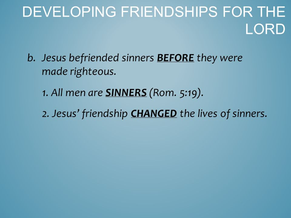 b.Jesus befriended sinners BEFORE they were made righteous.