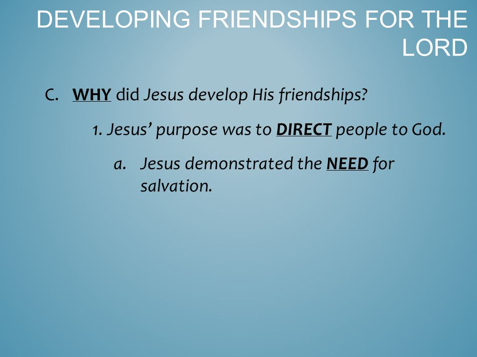 C. WHY did Jesus develop His friendships. 1. Jesus' purpose was to DIRECT people to God.
