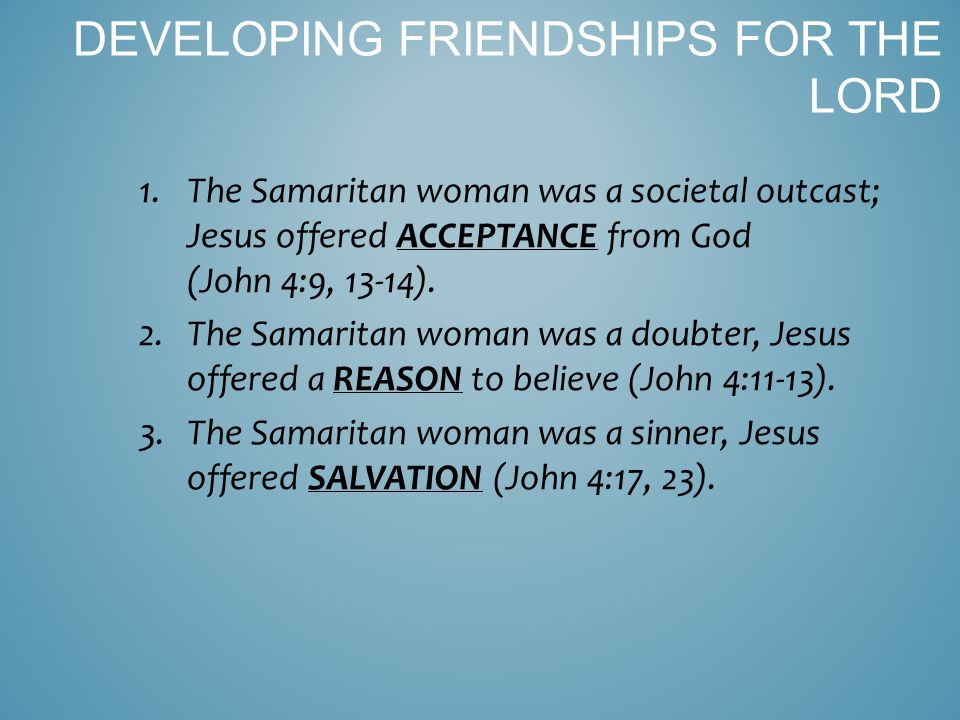1.The Samaritan woman was a societal outcast; Jesus offered ACCEPTANCE from God (John 4:9, 13-14).