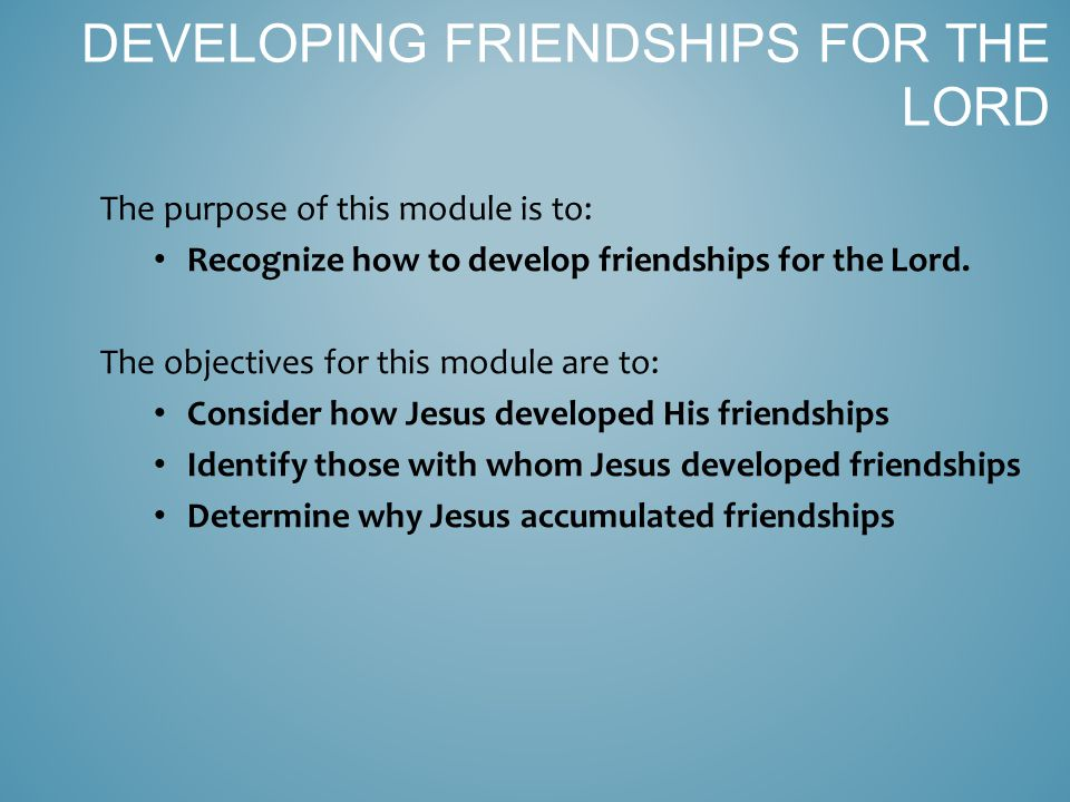 A.HOW did Jesus develop friendships. 1. Jesus RECIPROCATED His friendships.