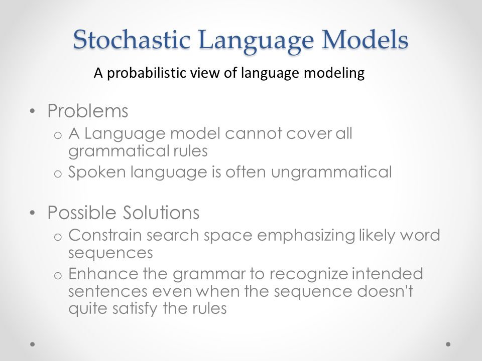 Stochastic Language Models Problems o A Language model cannot cover all grammatical rules o Spoken language is often ungrammatical Possible Solutions o Constrain search space emphasizing likely word sequences o Enhance the grammar to recognize intended sentences even when the sequence doesn t quite satisfy the rules A probabilistic view of language modeling