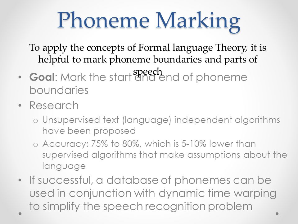 Phoneme Marking Goal : Mark the start and end of phoneme boundaries Research o Unsupervised text (language) independent algorithms have been proposed o Accuracy: 75% to 80%, which is 5-10% lower than supervised algorithms that make assumptions about the language If successful, a database of phonemes can be used in conjunction with dynamic time warping to simplify the speech recognition problem To apply the concepts of Formal language Theory, it is helpful to mark phoneme boundaries and parts of speech