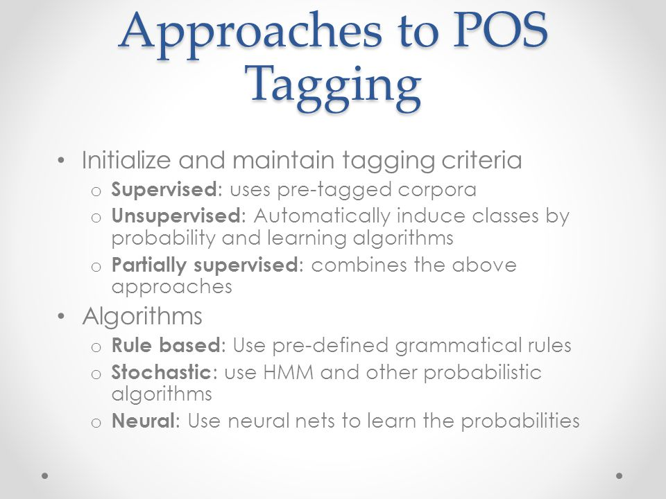 Approaches to POS Tagging Initialize and maintain tagging criteria o Supervised : uses pre-tagged corpora o Unsupervised : Automatically induce classes by probability and learning algorithms o Partially supervised : combines the above approaches Algorithms o Rule based : Use pre-defined grammatical rules o Stochastic : use HMM and other probabilistic algorithms o Neural : Use neural nets to learn the probabilities