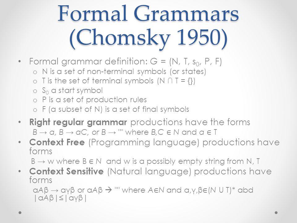 Formal Grammars (Chomsky 1950) Formal grammar definition: G = (N, T, s 0, P, F) o N is a set of non-terminal symbols (or states) o T is the set of terminal symbols (N ∩ T = {}) o S 0 a start symbol o P is a set of production rules o F (a subset of N) is a set of final symbols Right regular grammar productions have the forms B → a, B → aC, or B → where B,C ∈ N and a ∈ T Context Free (Programming language) productions have forms B → w where B ∈ N and w is a possibly empty string from N, T Context Sensitive (Natural language) productions have forms αAβ → αγβ or αAβ  where A ∈ N and α,γ,β ∈ (N U T)* abd |αAβ|≤|αγβ|