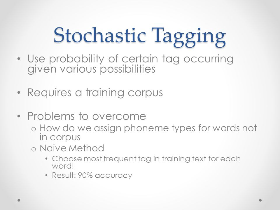 Stochastic Tagging Use probability of certain tag occurring given various possibilities Requires a training corpus Problems to overcome o How do we assign phoneme types for words not in corpus o Naive Method Choose most frequent tag in training text for each word.