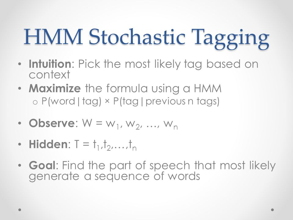 HMM Stochastic Tagging Intuition : Pick the most likely tag based on context Maximize the formula using a HMM o P(word|tag) × P(tag|previous n tags) Observe : W = w 1, w 2, …, w n Hidden : T = t 1,t 2,…,t n Goal : Find the part of speech that most likely generate a sequence of words