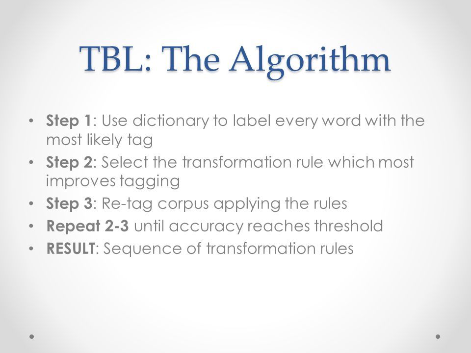 TBL: The Algorithm Step 1 : Use dictionary to label every word with the most likely tag Step 2 : Select the transformation rule which most improves tagging Step 3 : Re-tag corpus applying the rules Repeat 2-3 until accuracy reaches threshold RESULT : Sequence of transformation rules
