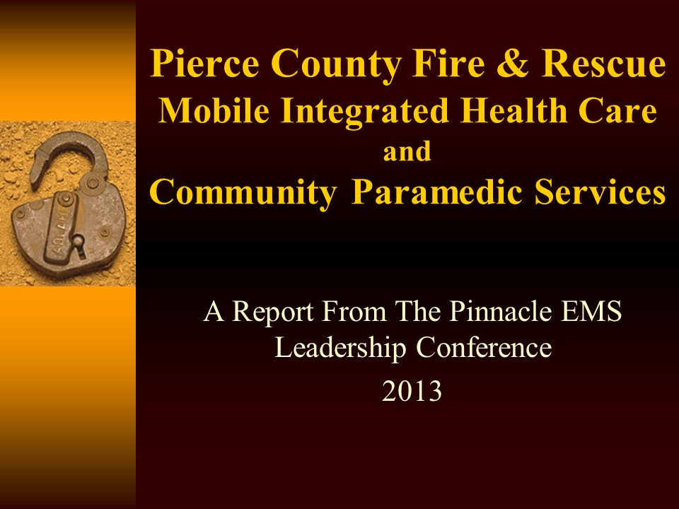 Pierce County Fire & Rescue Mobile Integrated Health Care and Community Paramedic Services A Report From The Pinnacle EMS Leadership Conference 2013