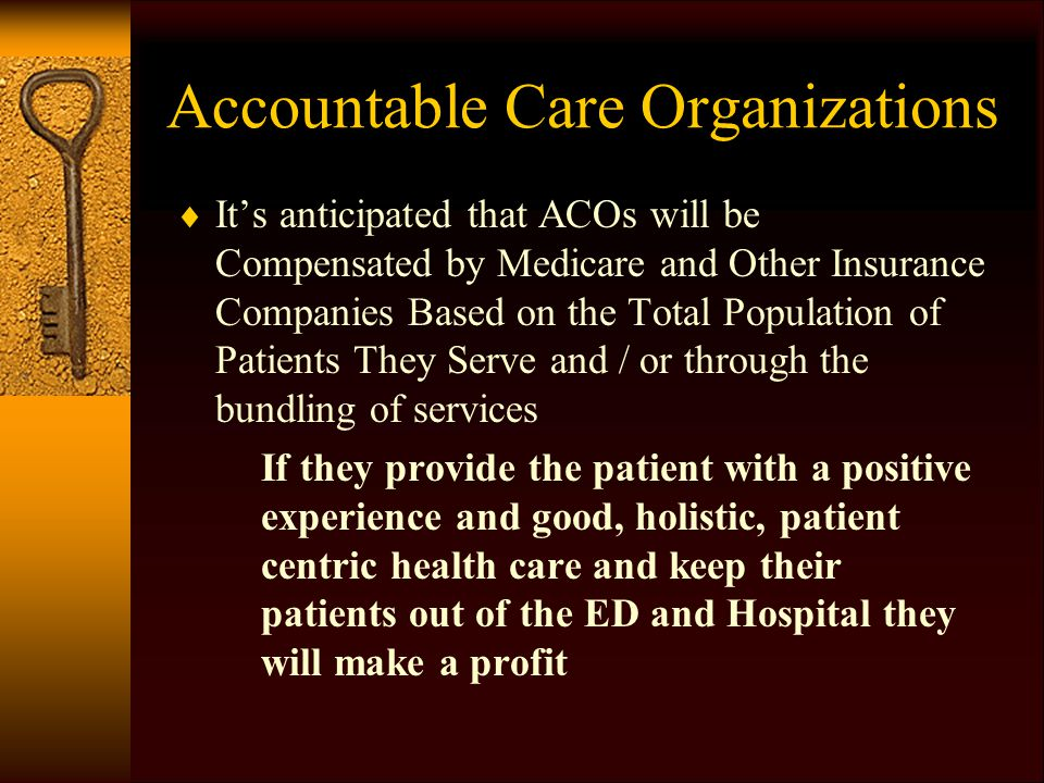Accountable Care Organizations  It's anticipated that ACOs will be Compensated by Medicare and Other Insurance Companies Based on the Total Population of Patients They Serve and / or through the bundling of services If they provide the patient with a positive experience and good, holistic, patient centric health care and keep their patients out of the ED and Hospital they will make a profit