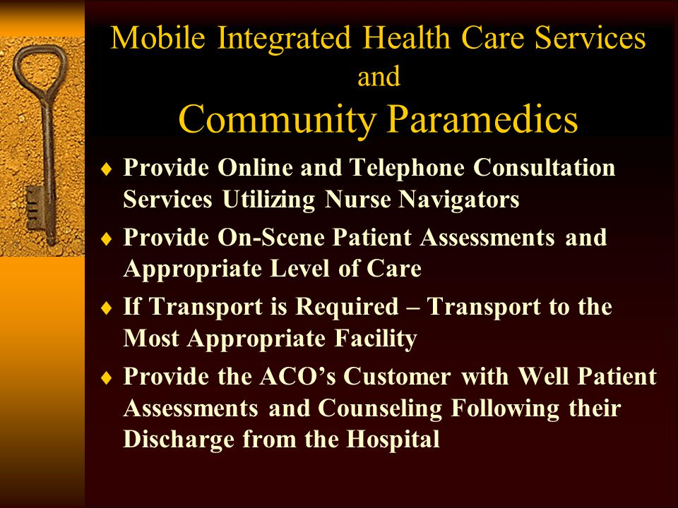Mobile Integrated Health Care Services and Community Paramedics  Provide Online and Telephone Consultation Services Utilizing Nurse Navigators  Provide On-Scene Patient Assessments and Appropriate Level of Care  If Transport is Required – Transport to the Most Appropriate Facility  Provide the ACO's Customer with Well Patient Assessments and Counseling Following their Discharge from the Hospital