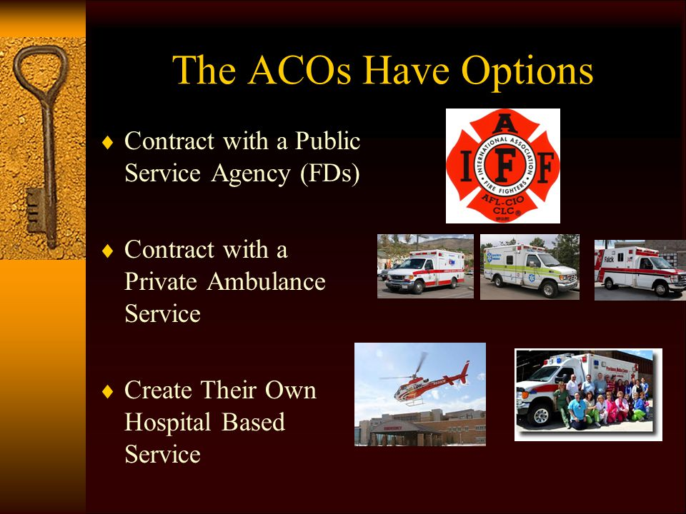 The ACOs Have Options  Contract with a Public Service Agency (FDs)  Contract with a Private Ambulance Service  Create Their Own Hospital Based Serv