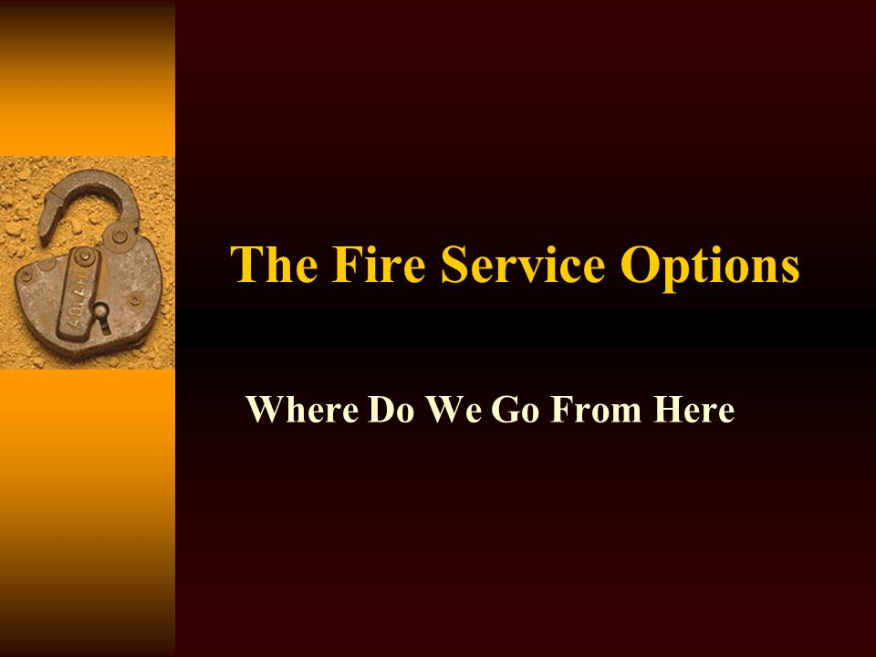 The Fire Service Options Where Do We Go From Here