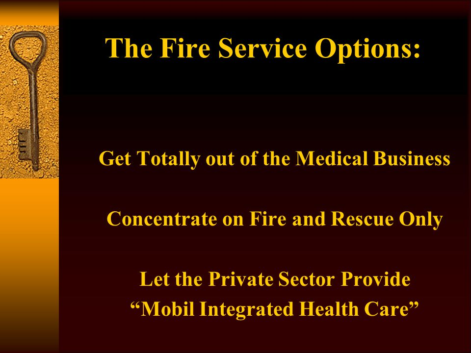 The Fire Service Options: Get Totally out of the Medical Business Concentrate on Fire and Rescue Only Let the Private Sector Provide Mobil Integrated Health Care