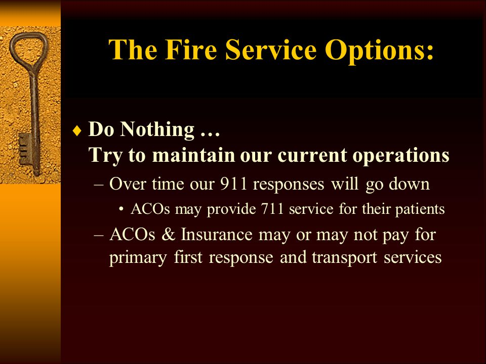 The Fire Service Options:  Do Nothing … Try to maintain our current operations –Over time our 911 responses will go down ACOs may provide 711 service for their patients –ACOs & Insurance may or may not pay for primary first response and transport services
