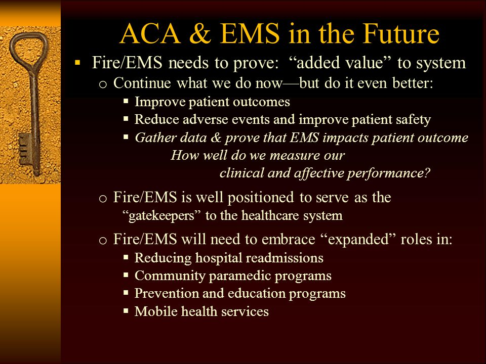 "ACA & EMS in the Future  Fire/EMS needs to prove: ""added value"" to system o Continue what we do now—but do it even better:  Improve patient outcomes"