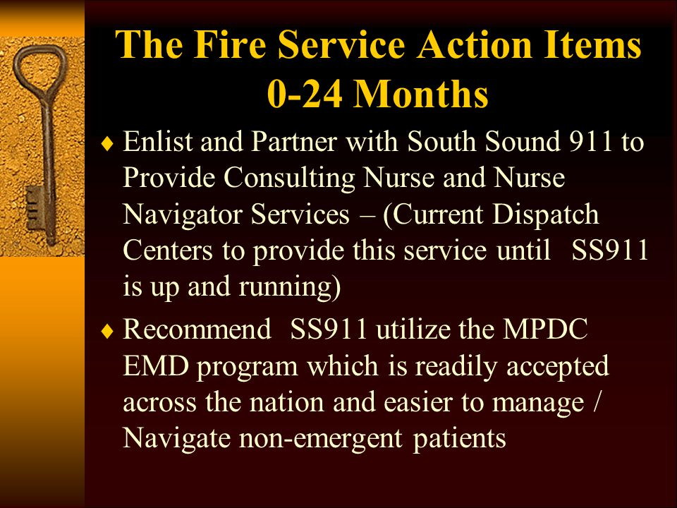 The Fire Service Action Items 0-24 Months  Enlist and Partner with South Sound 911 to Provide Consulting Nurse and Nurse Navigator Services – (Current Dispatch Centers to provide this service until SS911 is up and running)  Recommend SS911 utilize the MPDC EMD program which is readily accepted across the nation and easier to manage / Navigate non-emergent patients