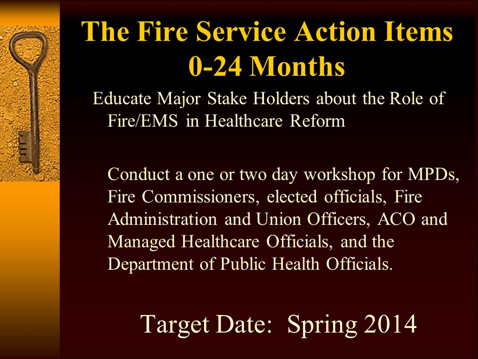 The Fire Service Action Items 0-24 Months Educate Major Stake Holders about the Role of Fire/EMS in Healthcare Reform Conduct a one or two day workshop for MPDs, Fire Commissioners, elected officials, Fire Administration and Union Officers, ACO and Managed Healthcare Officials, and the Department of Public Health Officials.