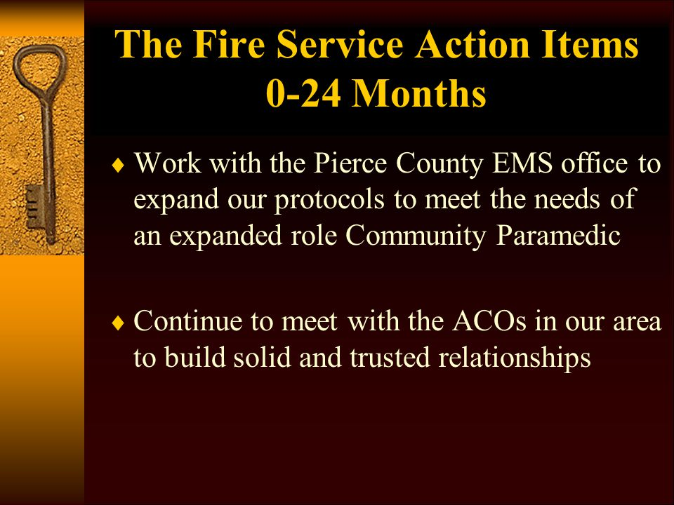 The Fire Service Action Items 0-24 Months  Work with the Pierce County EMS office to expand our protocols to meet the needs of an expanded role Community Paramedic  Continue to meet with the ACOs in our area to build solid and trusted relationships