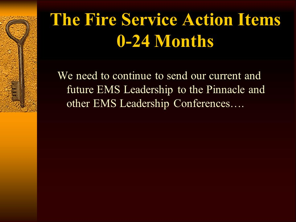 The Fire Service Action Items 0-24 Months We need to continue to send our current and future EMS Leadership to the Pinnacle and other EMS Leadership C