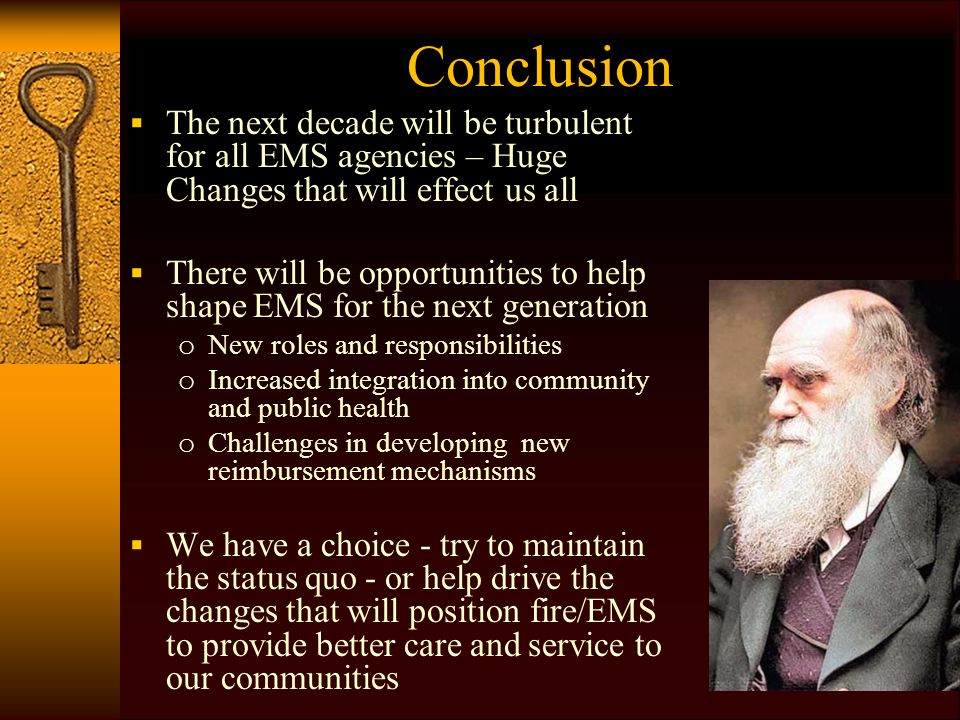 Conclusion  The next decade will be turbulent for all EMS agencies – Huge Changes that will effect us all  There will be opportunities to help shape EMS for the next generation o New roles and responsibilities o Increased integration into community and public health o Challenges in developing new reimbursement mechanisms  We have a choice - try to maintain the status quo - or help drive the changes that will position fire/EMS to provide better care and service to our communities
