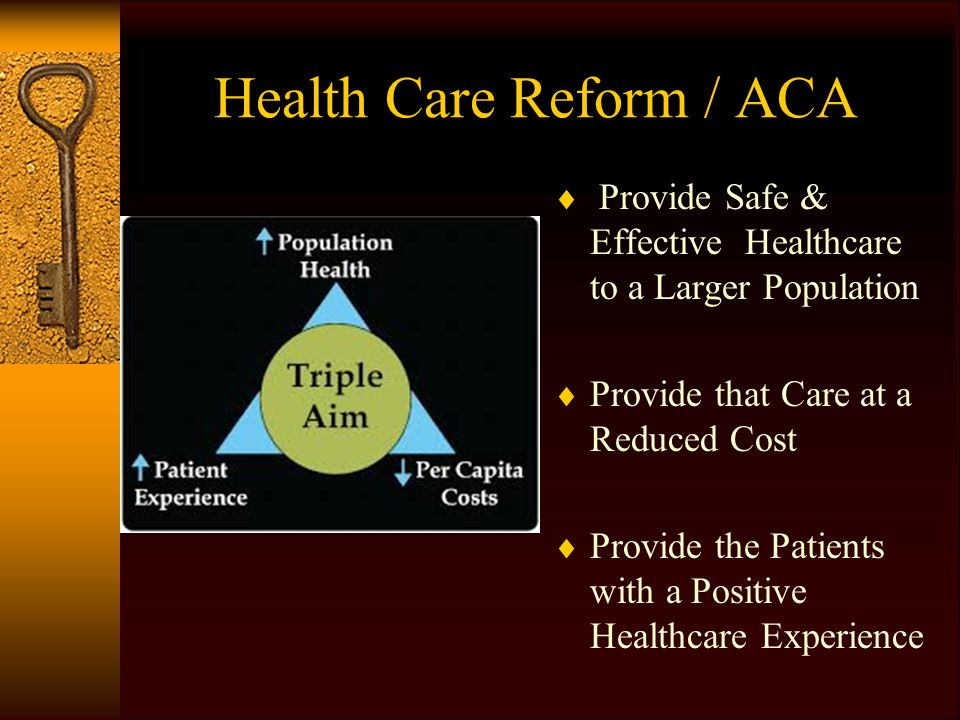 Health Care Reform / ACA  Provide Safe & Effective Healthcare to a Larger Population  Provide that Care at a Reduced Cost  Provide the Patients with a Positive Healthcare Experience