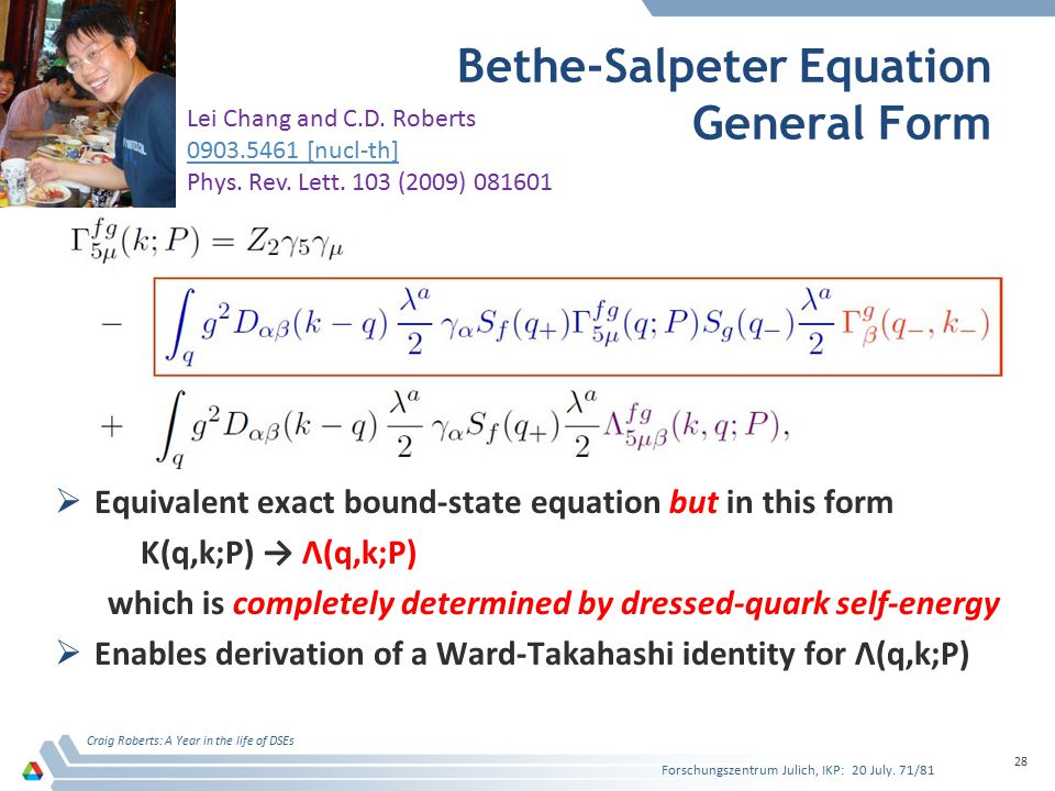 Bethe-Salpeter Equation General Form  Equivalent exact bound-state equation but in this form K(q,k;P) → Λ(q,k;P) which is completely determined by dressed-quark self-energy  Enables derivation of a Ward-Takahashi identity for Λ(q,k;P) Craig Roberts: A Year in the life of DSEs 28 Lei Chang and C.D.