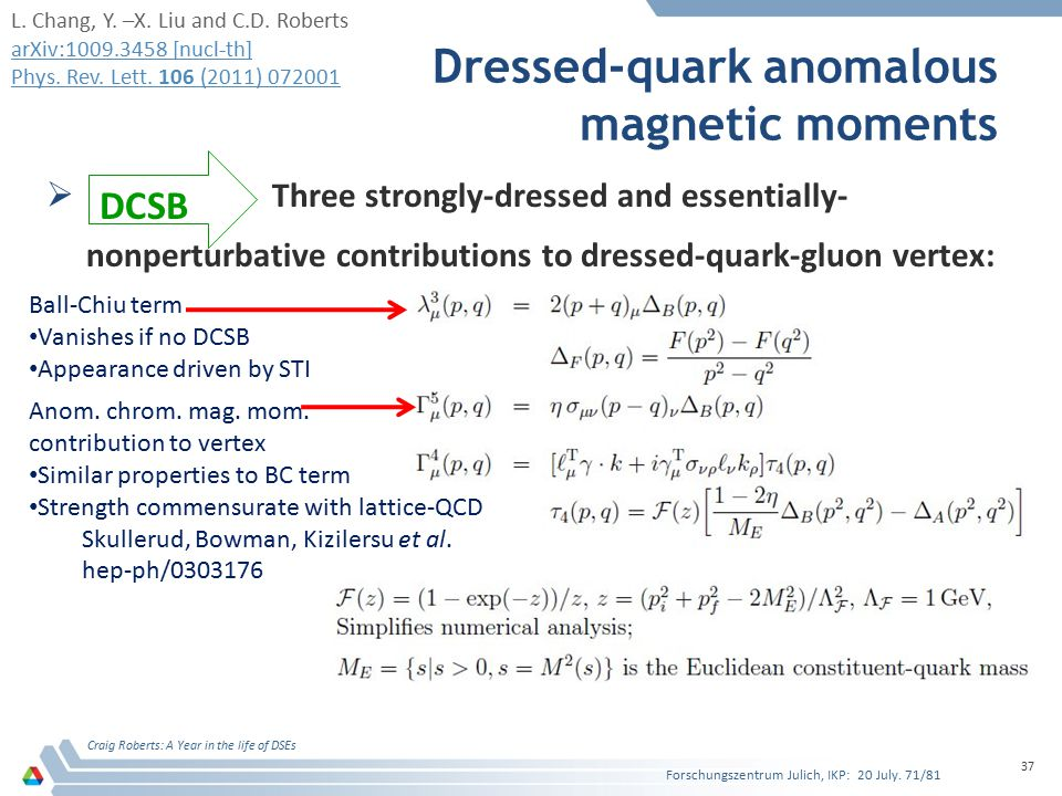 Dressed-quark anomalous magnetic moments  Three strongly-dressed and essentially- nonperturbative contributions to dressed-quark-gluon vertex: Craig Roberts: A Year in the life of DSEs 37 DCSB Ball-Chiu term Vanishes if no DCSB Appearance driven by STI Anom.