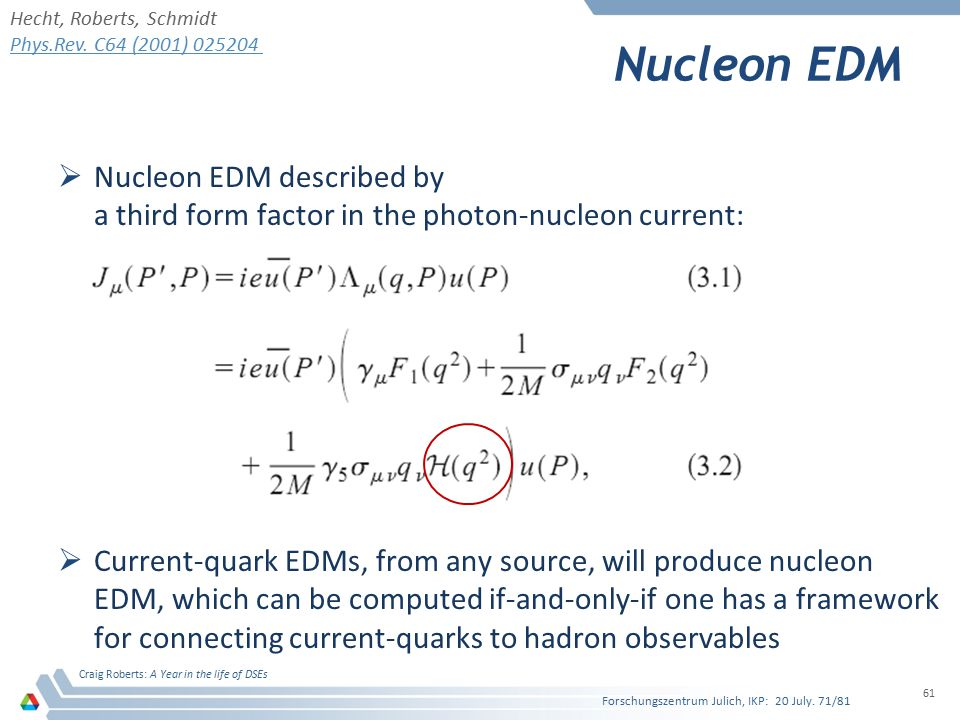 Nucleon EDM  Nucleon EDM described by a third form factor in the photon-nucleon current:  Current-quark EDMs, from any source, will produce nucleon EDM, which can be computed if-and-only-if one has a framework for connecting current-quarks to hadron observables Forschungszentrum Julich, IKP: 20 July.