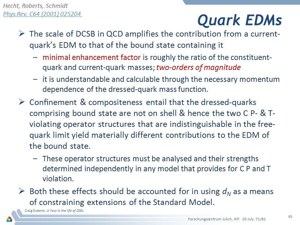 Quark EDMs  The scale of DCSB in QCD amplifies the contribution from a current- quark's EDM to that of the bound state containing it –minimal enhancement factor is roughly the ratio of the constituent- quark and current-quark masses; two-orders of magnitude –it is understandable and calculable through the necessary momentum dependence of the dressed-quark mass function.