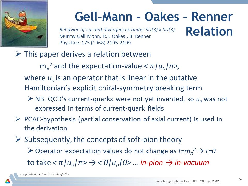 Gell-Mann – Oakes – Renner Relation Craig Roberts: A Year in the life of DSEs 74  This paper derives a relation between m π 2 and the expectation-value, where u o is an operator that is linear in the putative Hamiltonian's explicit chiral-symmetry breaking term  NB.