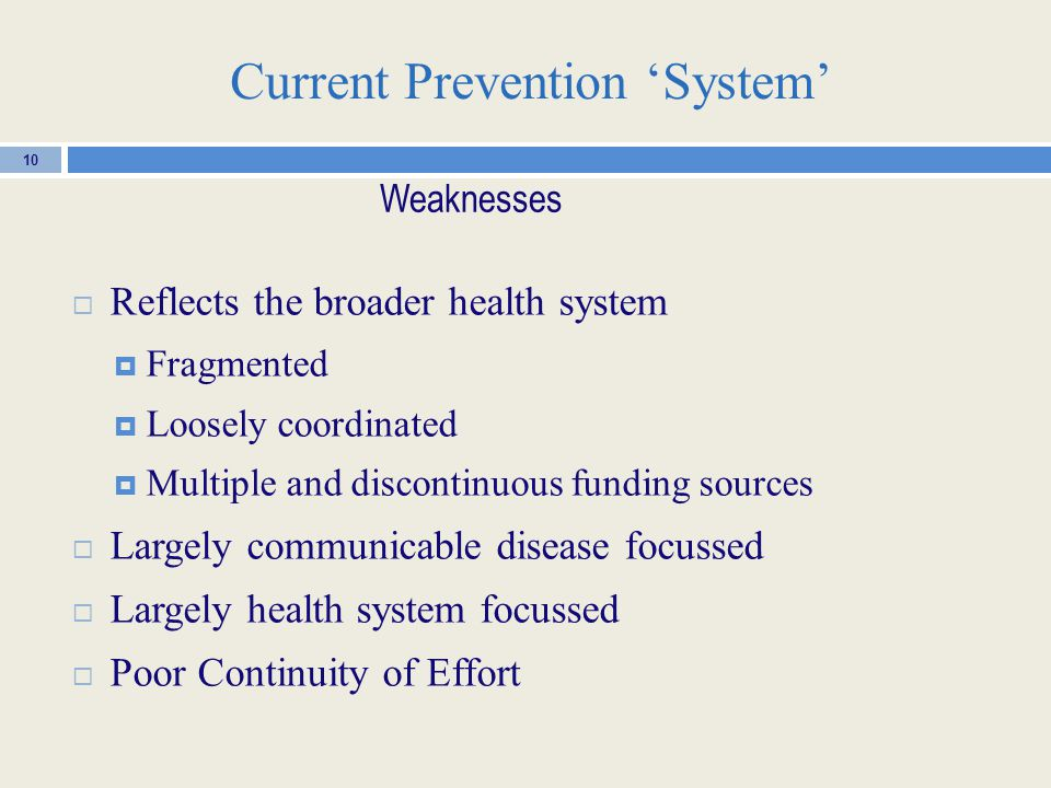 Current Prevention 'System'  Reflects the broader health system  Fragmented  Loosely coordinated  Multiple and discontinuous funding sources  Largely communicable disease focussed  Largely health system focussed  Poor Continuity of Effort 10 Weaknesses