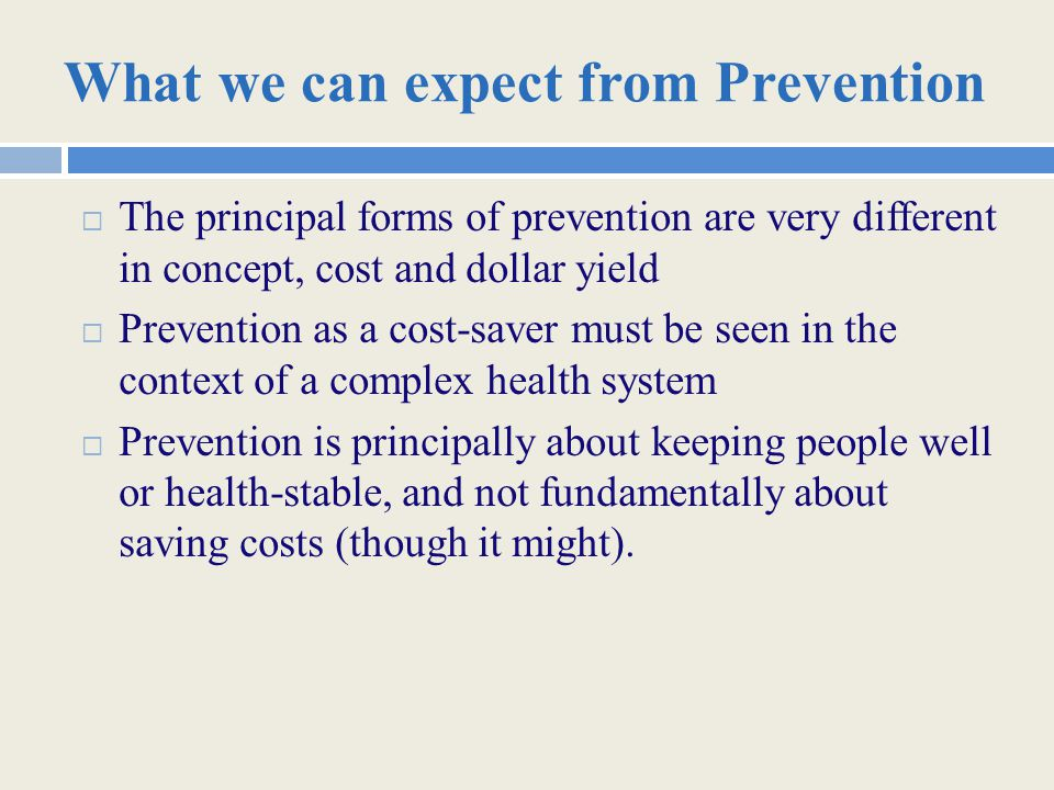 What we can expect from Prevention  The principal forms of prevention are very different in concept, cost and dollar yield  Prevention as a cost-saver must be seen in the context of a complex health system  Prevention is principally about keeping people well or health-stable, and not fundamentally about saving costs (though it might).
