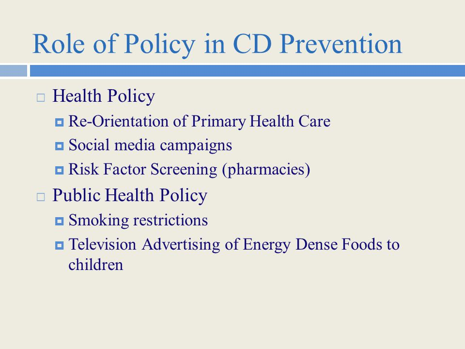 Role of Policy in CD Prevention  Health Policy  Re-Orientation of Primary Health Care  Social media campaigns  Risk Factor Screening (pharmacies)  Public Health Policy  Smoking restrictions  Television Advertising of Energy Dense Foods to children