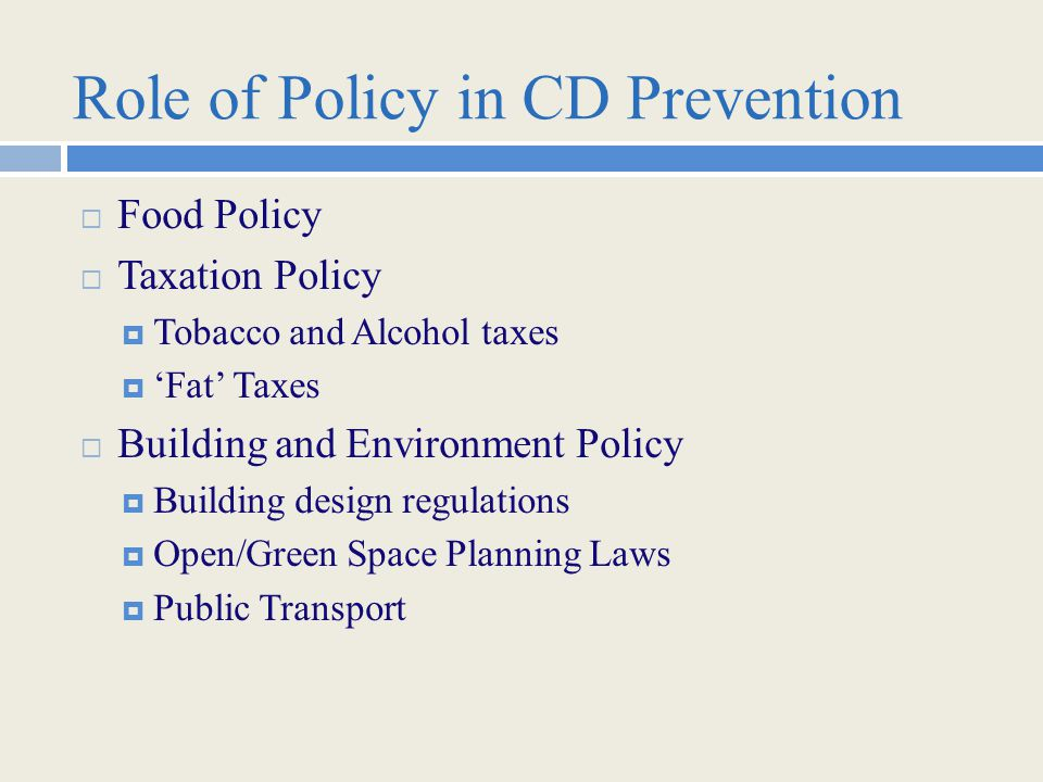 Role of Policy in CD Prevention  Food Policy  Taxation Policy  Tobacco and Alcohol taxes  'Fat' Taxes  Building and Environment Policy  Building design regulations  Open/Green Space Planning Laws  Public Transport