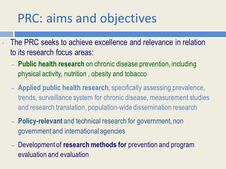 PRC: aims and objectives The PRC seeks to achieve excellence and relevance in relation to its research focus areas: – Public health research on chronic disease prevention, including physical activity, nutrition, obesity and tobacco – Applied public health research, specifically assessing prevalence, trends, surveillance system for chronic disease, measurement studies and research translation, population-wide dissemination research – Policy-relevant and technical research for government, non government and international agencies – Development of research methods for prevention and program evaluation and evaluation