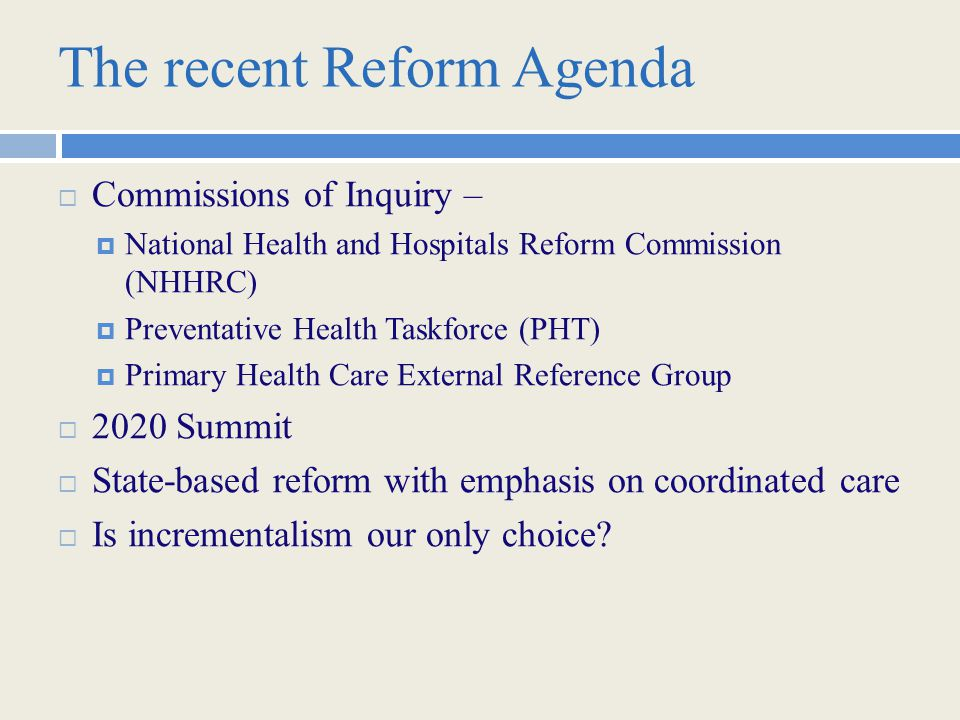 The recent Reform Agenda  Commissions of Inquiry –  National Health and Hospitals Reform Commission (NHHRC)  Preventative Health Taskforce (PHT)  Primary Health Care External Reference Group  2020 Summit  State-based reform with emphasis on coordinated care  Is incrementalism our only choice