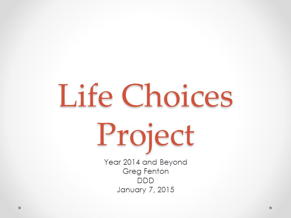 Life Choices Project Year 2014 and Beyond Greg Fenton DDD January 7, 2015