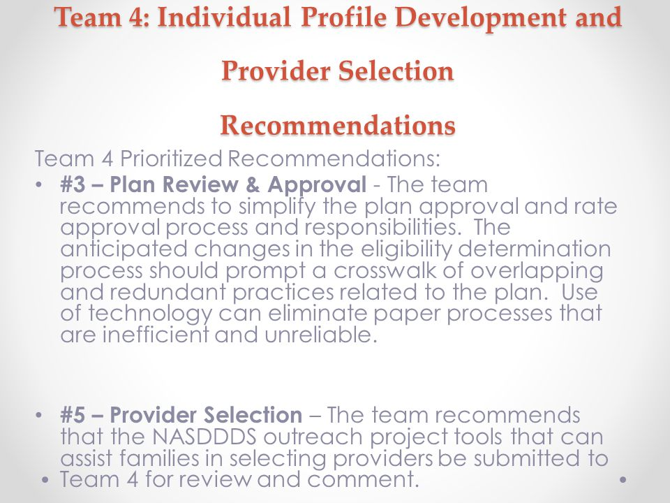 Team 4: Individual Profile Development and Provider Selection Recommendations Team 4 Prioritized Recommendations: #3 – Plan Review & Approval - The team recommends to simplify the plan approval and rate approval process and responsibilities.