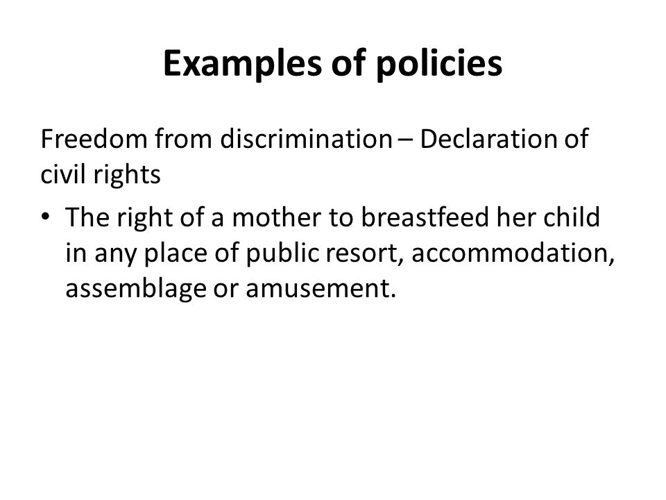 Examples of policies Freedom from discrimination – Declaration of civil rights The right of a mother to breastfeed her child in any place of public resort, accommodation, assemblage or amusement.