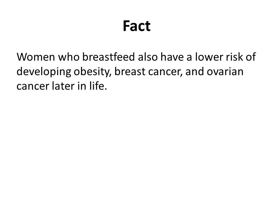 Fact Women who breastfeed also have a lower risk of developing obesity, breast cancer, and ovarian cancer later in life.